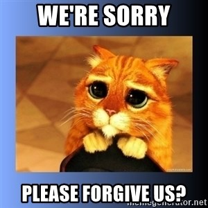 puss in boots eyes 2 - We're sorry Please forgive us?