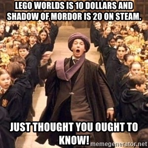 professor quirrell - Lego worlds is 10 dollars and Shadow of Mordor is 20 on Steam. Just thought you ought to know!