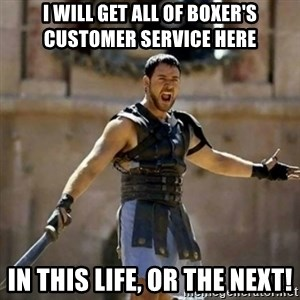 GLADIATOR - I will get all of Boxer's Customer service here  In this life, or the next!