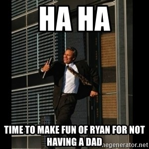 HAHA TIME FOR GUY - HA HA TIME TO MAKE FUN OF RYAN FOR NOT HAVING A DAD