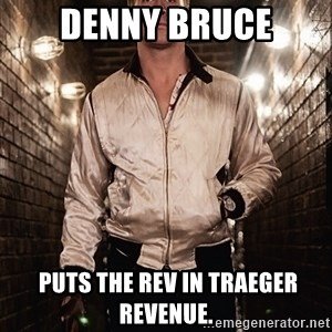 Ryan Gosling  - DENNY BRUCE  puts the rev in Traeger revenue.