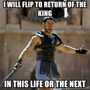 GLADIATOR - i will flip to return of the king in this life or the next