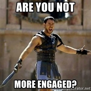 GLADIATOR - are you not more engaged?