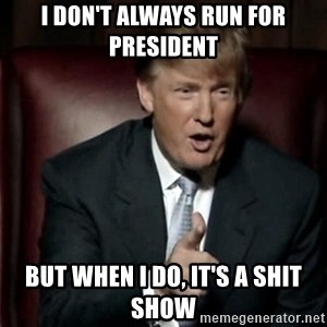 Donald Trump - I don't always run for President But when i do, it's a shit show