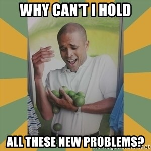 Why can't I hold all these limes - WHY CAN'T I HOLD ALL THESE NEW PROBLEMS?
