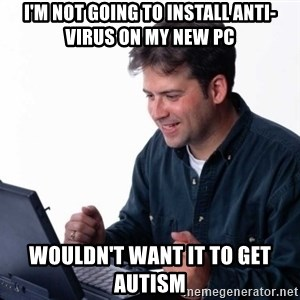 Net Noob - I'm not going to install anti-virus on my new Pc wouldn't want it to get autism