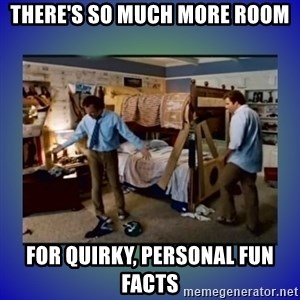 There's so much more room - There's so much more room For quirky, personal fun facts