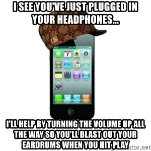 Scumbag iPhone 4 - I see you've just plugged in your headphones... i'll help by turning the volume up all the way so you'll blast out your eardrums when you hit play