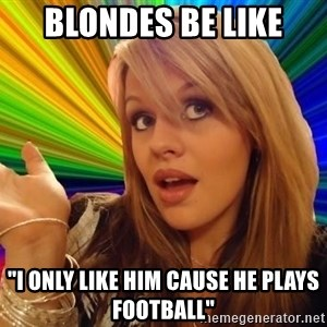 """Dumb Blonde - Blondes be like """"I only like him cause he plays football"""""""
