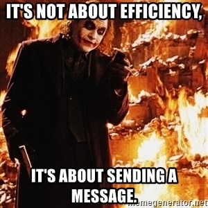 It's about sending a message - It's not about efficiency, It's about sending a message.
