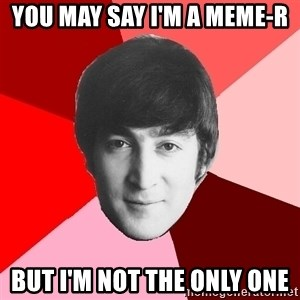 John Lennon Meme - you may say i'm a meme-r but i'm not the only one