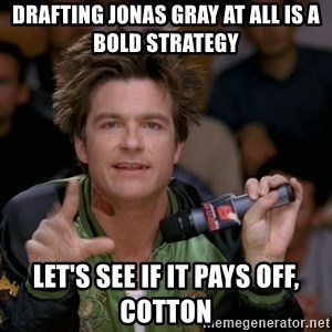 Bold Strategy Cotton - Drafting Jonas Gray at all is a bold strategy Let's see if it pays off, Cotton