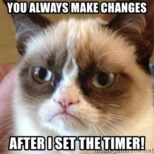 Angry Cat Meme - you always make changes after i set the timer!