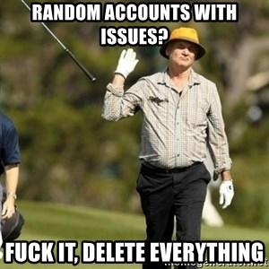 Fuck It Bill Murray - Random accounts with issues? Fuck it, delete everything