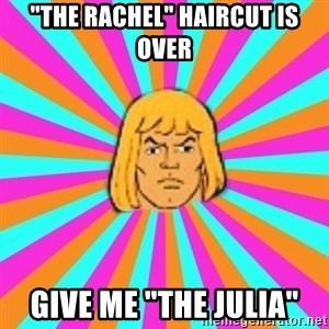 "He-Man - ""The Rachel"" Haircut is over give me ""The Julia"""
