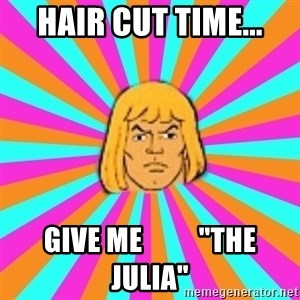 "He-Man - hair cut time... give me          ""the Julia"""