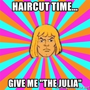 "He-Man - haircut time... Give me ""the julia"""