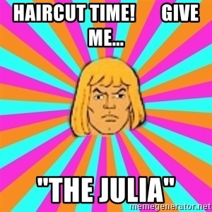 "He-Man - haircut time!       Give me... ""the julia"""