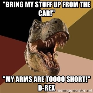 "Raging T-rex - ""Bring my stuff up from the car!"" ""My arms are toooo short!""     D-Rex"