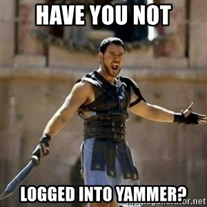 GLADIATOR - have you not logged into yammer?