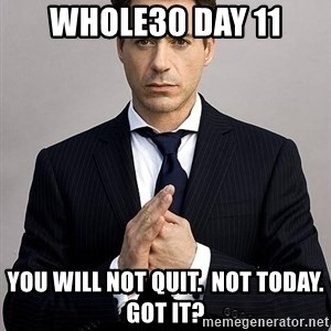 Robert Downey Jr. - Whole30 Day 11 You will not quit.  Not Today.  Got it?