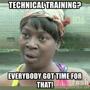 Everybody got time for that - TECHNICAL TRAINING? EVERYBODY GOT TIME FOR THAT!