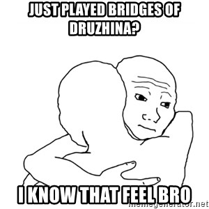 I know that feel bro blank - JUST PLAYED BRIDGES OF DRUZHINA? I KNOW THAT FEEL BRO