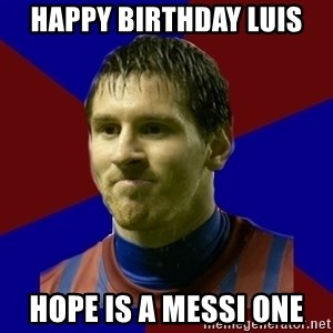 Lionel Messi - Happy birthday Luis Hope is a Messi one
