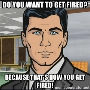 Archer - do you want to get fired? because that's how you get fired!