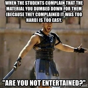 """GLADIATOR - When the students complain that the material you dumbed down for them (because they complained it was too hard) is too easy. """"Are you not entertained?"""""""