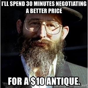 Like-A-Jew - I'll spend 30 minutes negotiating a better price for a $10 antique.