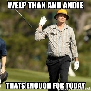 Fuck It Bill Murray - Welp Thak and Andie Thats enough for today