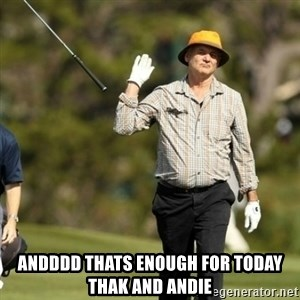 Fuck It Bill Murray -  Andddd thats enough for today thak and andie