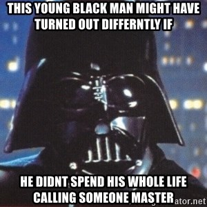 Darth Vader - this young black man might have turned out differntly if he didnt spend his whole life calling someone master