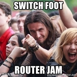 Ridiculously Photogenic Metalhead Guy - SWITCH FOOT ROUTER JAM
