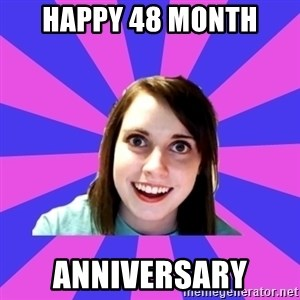 over attached girlfriend - happy 48 month anniversary