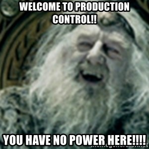 you have no power here - Welcome to Production Control!! YOU HAVE NO POWER HERE!!!!