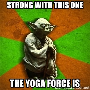 Yoda Advice  - strong with this one the yoga force is
