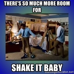 There's so much more room - There's so much more room for SHAKE IT BABY