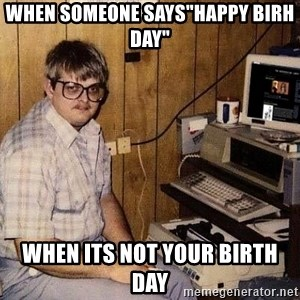"Nerd - when someone says""happy birh day"" when its not your birth day"