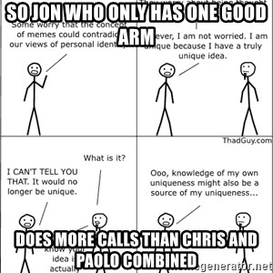 Memes - SO JON WHO ONLY HAS ONE GOOD ARM DOES MORE CALLS THAN CHRIS AND PAOLO COMBINED