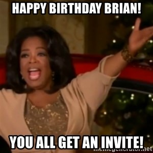 The Giving Oprah - Happy Birthday Brian! You all get an invite!