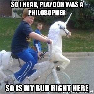 unicorn - so i hear, Playdoh was a philosopher so is my bud right here