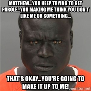 Misunderstood Prison Inmate - Matthew...you keep trying to get parole...you making me think you don't like me or something... that's okay...you're going to make it up to me!