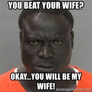 Misunderstood Prison Inmate - You beat your wife? okay...you will be my wife!