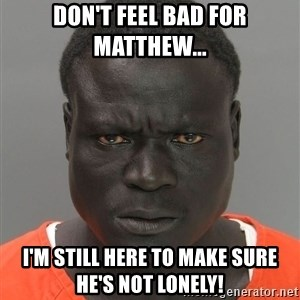 Misunderstood Prison Inmate - Don't feel bad for Matthew... I'm still here to make sure he's not lonely!