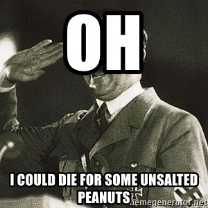 Adolf Hitler - Oh I could die for some unsalted peanuts