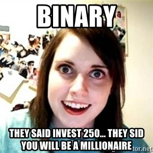 Overprotective Girlfriend - BINARY They said invest 250... They sid you will be a millionaire