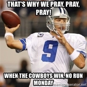 Tonyromo - That's why we Pray, Pray, Pray! when the Cowboys win, no run Monday