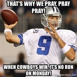 Tonyromo - that's why we pray, pray pray! when cowboys win, it's no run on monday!